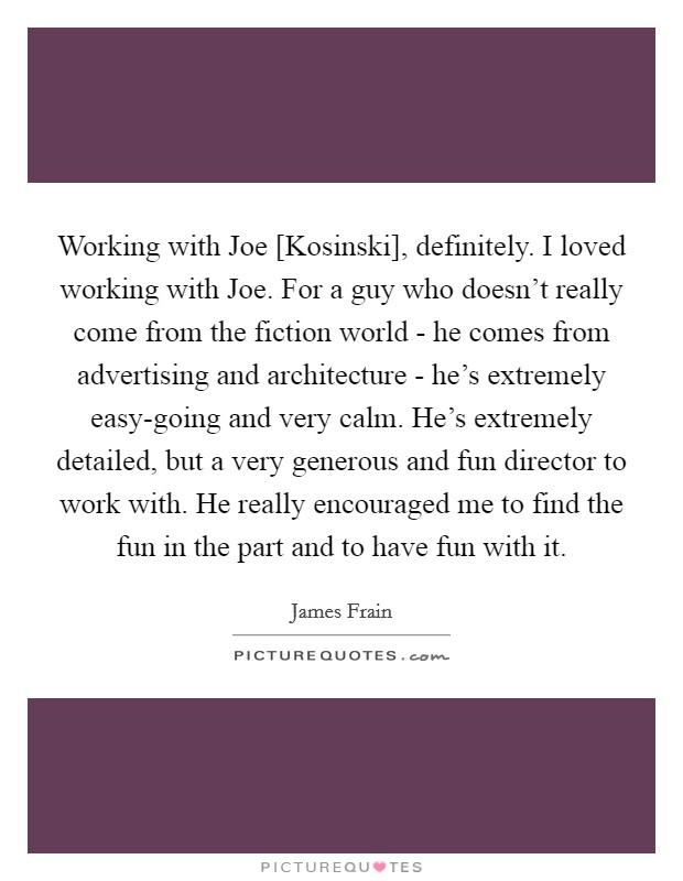 Working with Joe [Kosinski], definitely. I loved working with Joe. For a guy who doesn't really come from the fiction world - he comes from advertising and architecture - he's extremely easy-going and very calm. He's extremely detailed, but a very generous and fun director to work with. He really encouraged me to find the fun in the part and to have fun with it. Picture Quote #1