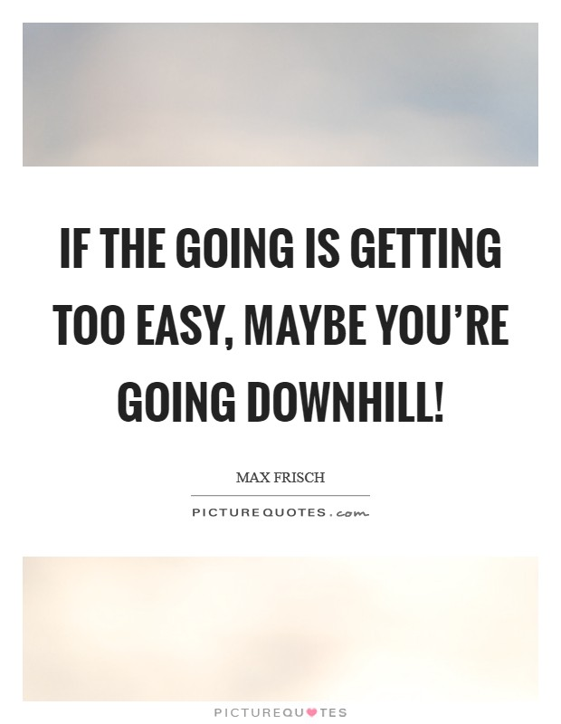 If the going is getting too easy, maybe you're going downhill! Picture Quote #1