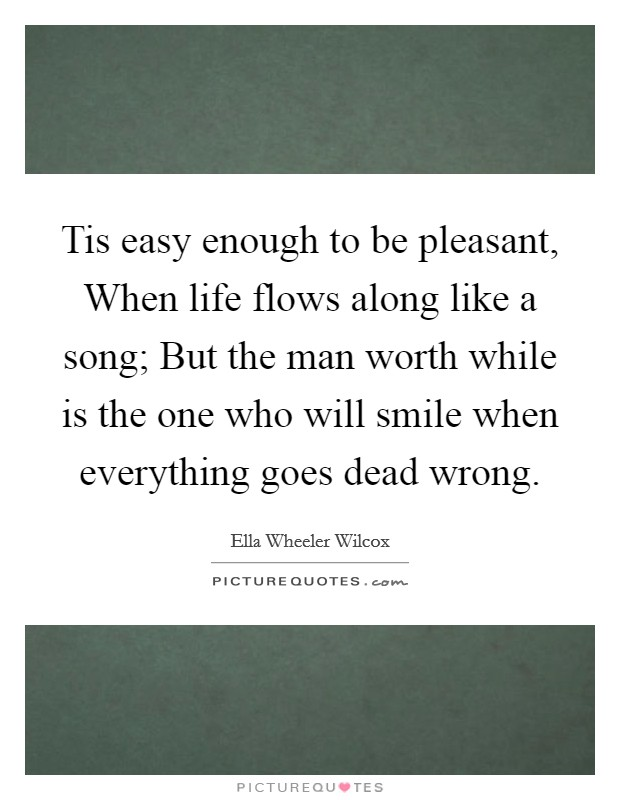 Tis easy enough to be pleasant, When life flows along like a song; But the man worth while is the one who will smile when everything goes dead wrong Picture Quote #1