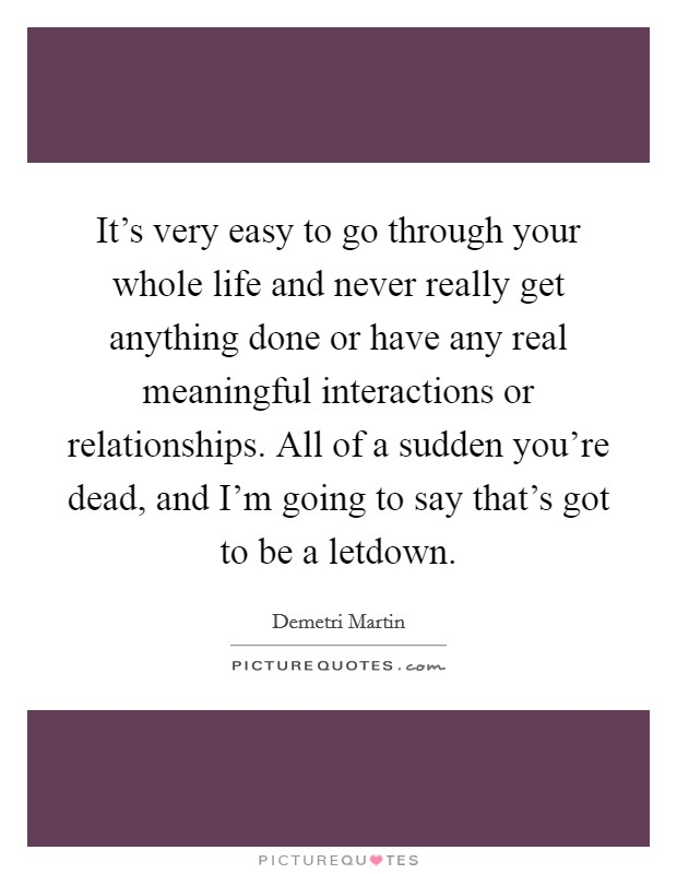 It's very easy to go through your whole life and never really get anything done or have any real meaningful interactions or relationships. All of a sudden you're dead, and I'm going to say that's got to be a letdown Picture Quote #1