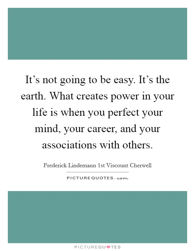 It's not going to be easy. It's the earth. What creates power in your life is when you perfect your mind, your career, and your associations with others Picture Quote #1