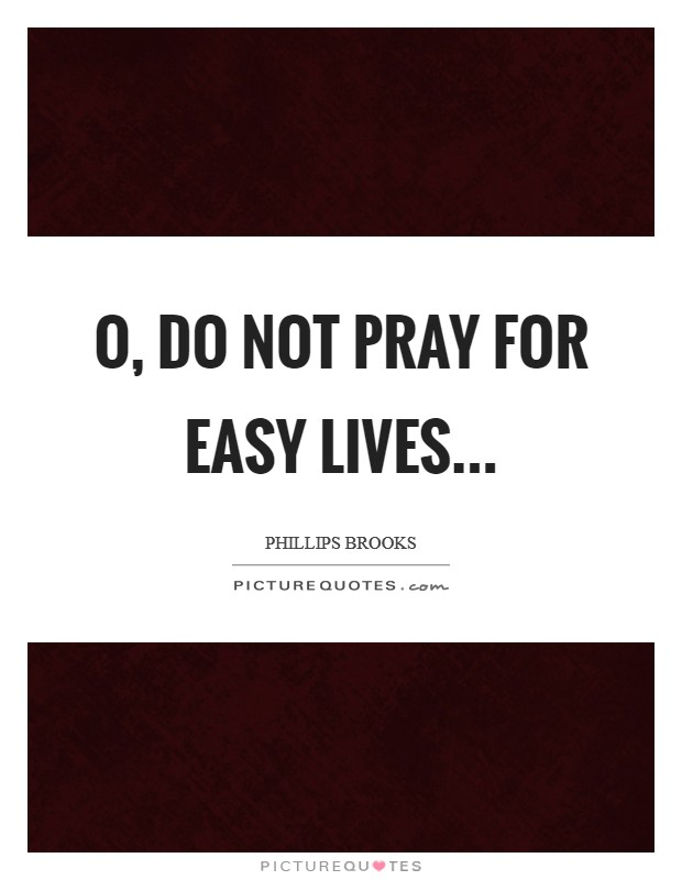 O, do not pray for easy lives Picture Quote #1