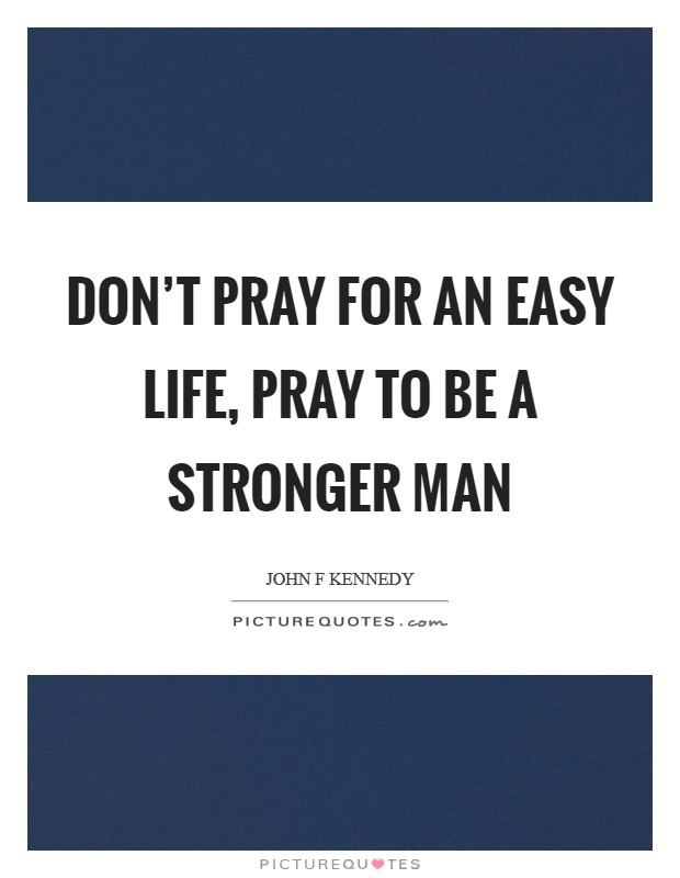Don't pray for an easy life, pray to be a stronger man Picture Quote #1