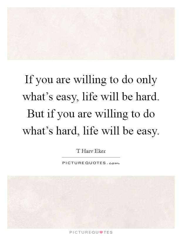 If you are willing to do only what's easy, life will be hard. But if you are willing to do what's hard, life will be easy Picture Quote #1