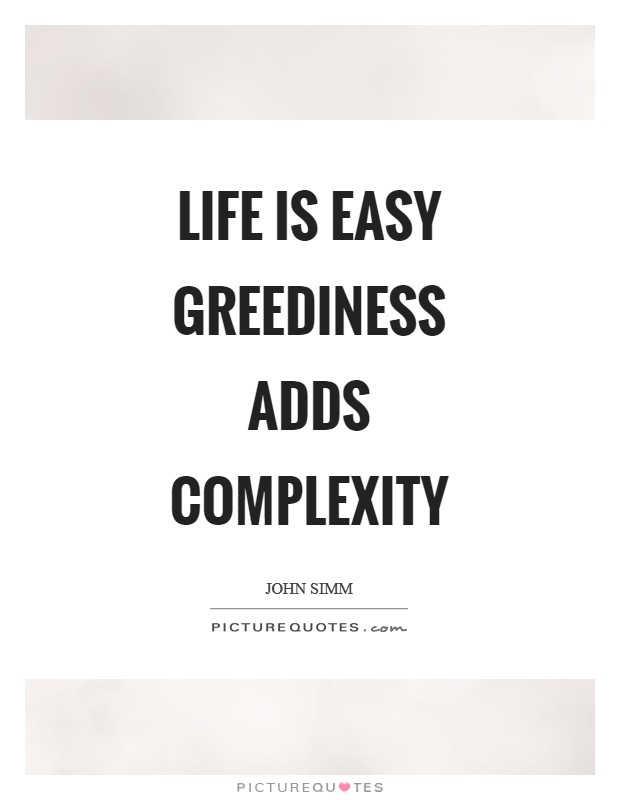 Life is easy greediness adds complexity Picture Quote #1