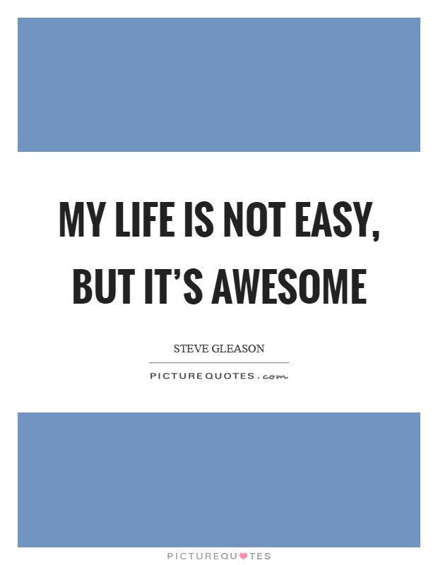 My life is not easy, but it's awesome Picture Quote #1