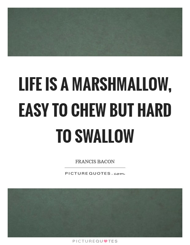 Life is a marshmallow, easy to chew but hard to swallow Picture Quote #1
