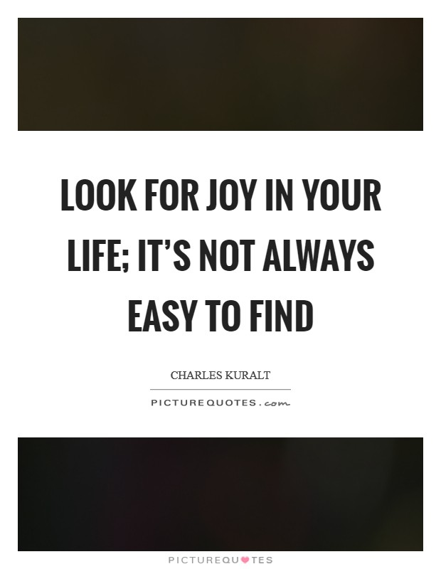 Look for joy in your life; it's not always easy to find Picture Quote #1
