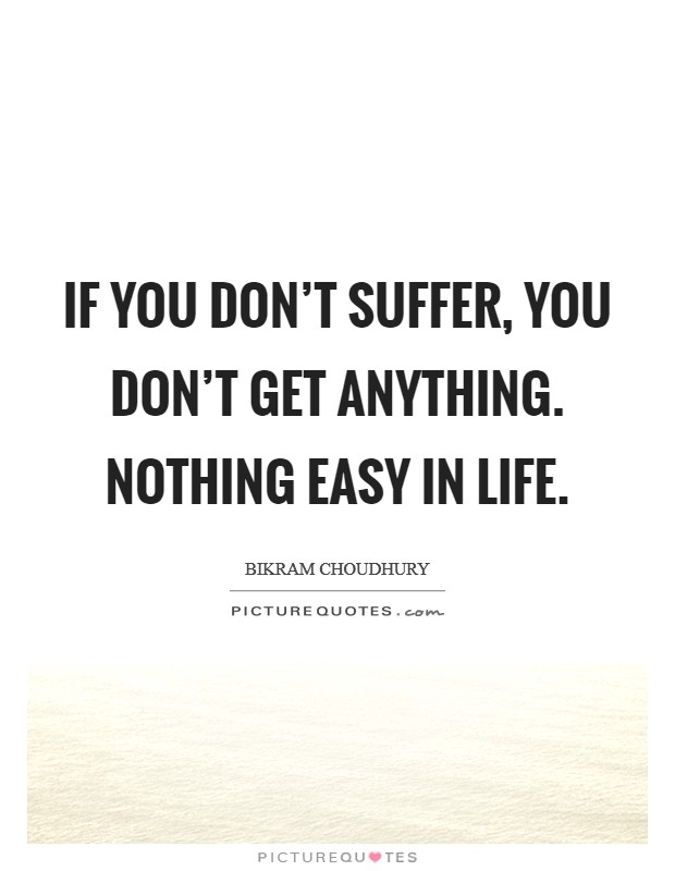If you don't suffer, you don't get anything. Nothing easy in life Picture Quote #1