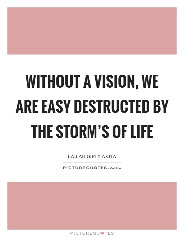 Without a vision, we are easy destructed by the storm's of life Picture Quote #1