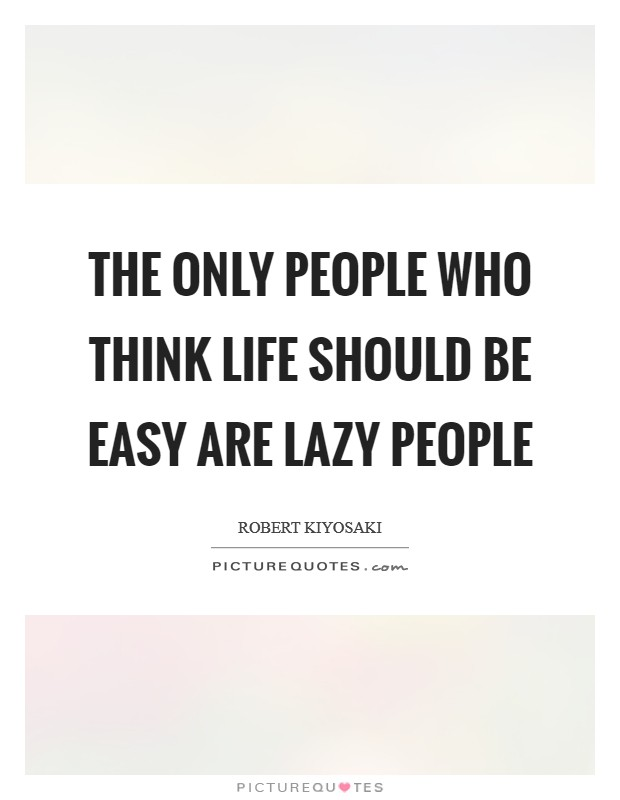 The only people who think life should be easy are lazy people Picture Quote #1