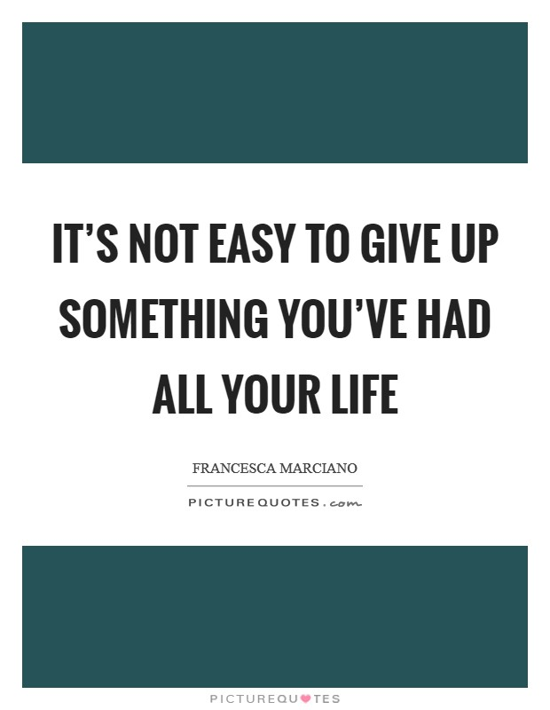 It's not easy to give up something you've had all your life Picture Quote #1