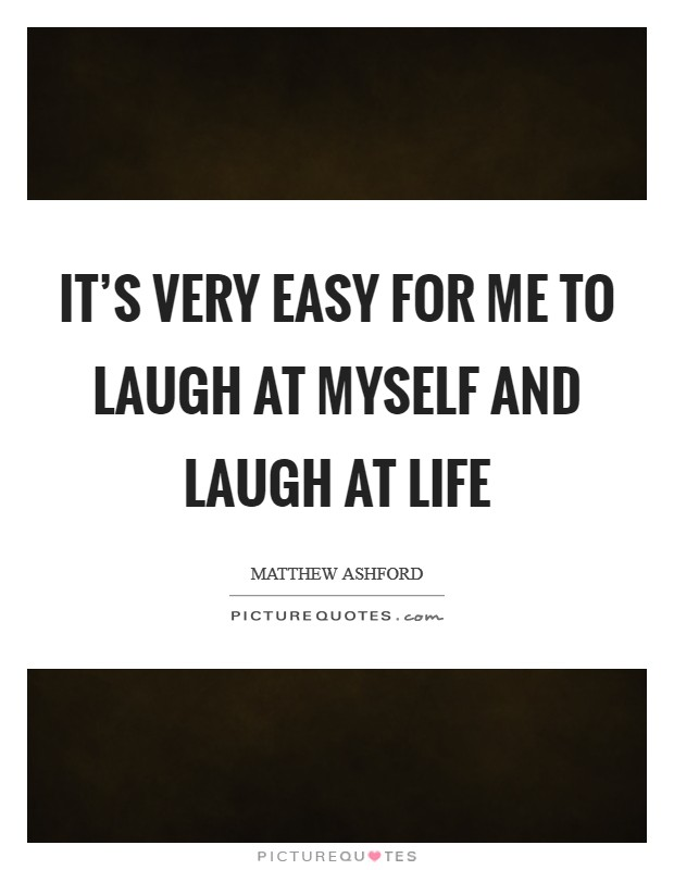 It's very easy for me to laugh at myself and laugh at life Picture Quote #1