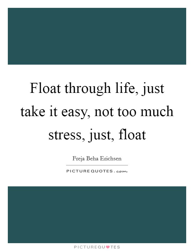 Float through life, just take it easy, not too much stress, just, float Picture Quote #1
