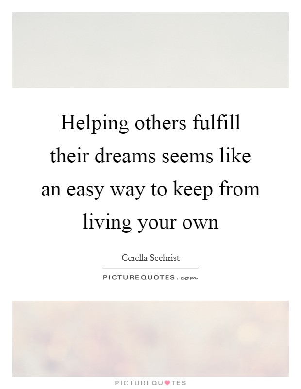 Helping others fulfill their dreams seems like an easy way to keep from living your own Picture Quote #1