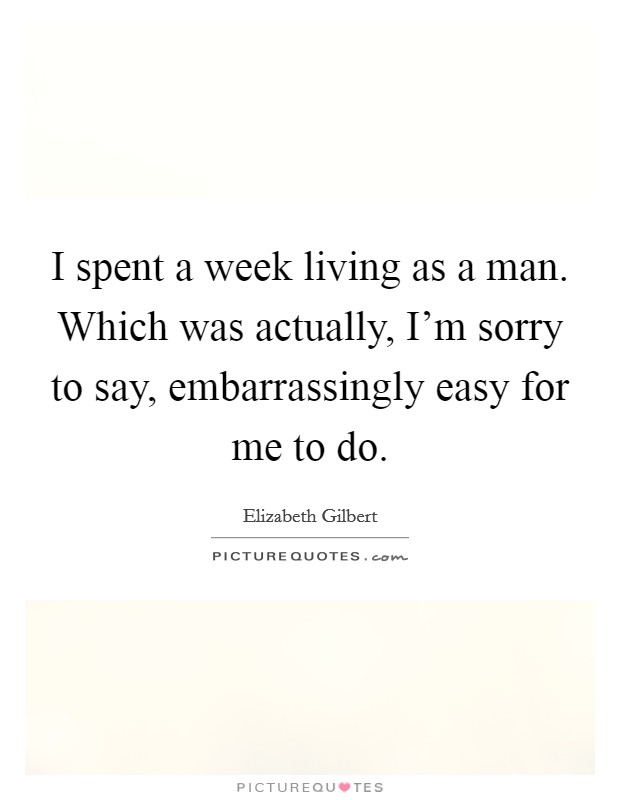 I spent a week living as a man. Which was actually, I'm sorry to say, embarrassingly easy for me to do Picture Quote #1