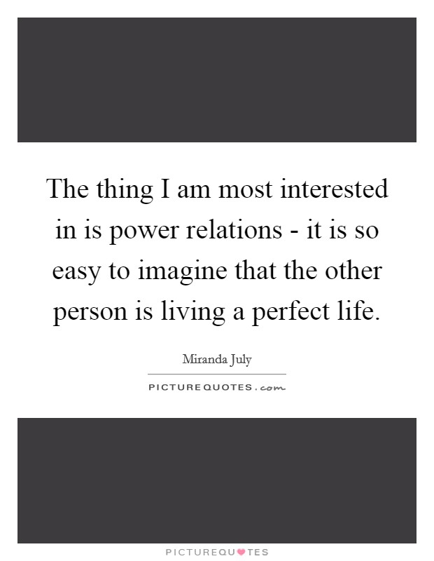 The thing I am most interested in is power relations - it is so easy to imagine that the other person is living a perfect life Picture Quote #1