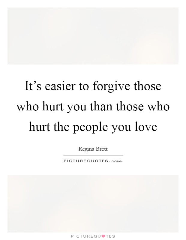 It's easier to forgive those who hurt you than those who hurt the people you love Picture Quote #1