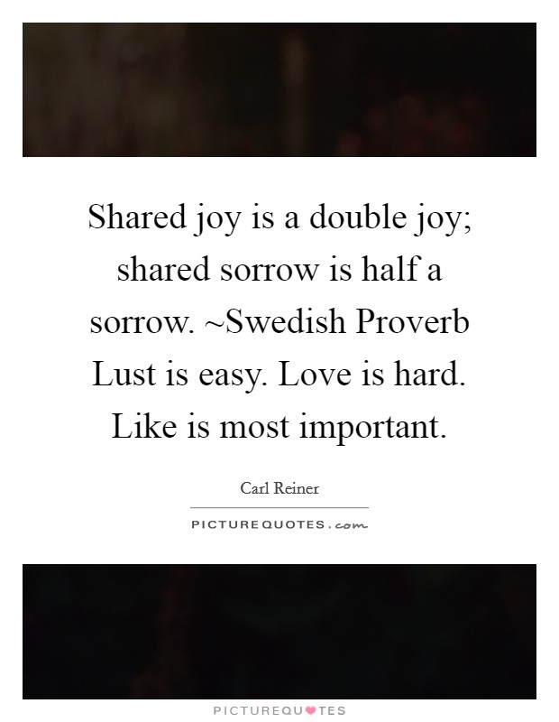 Shared joy is a double joy; shared sorrow is half a sorrow. ~Swedish Proverb Lust is easy. Love is hard. Like is most important Picture Quote #1