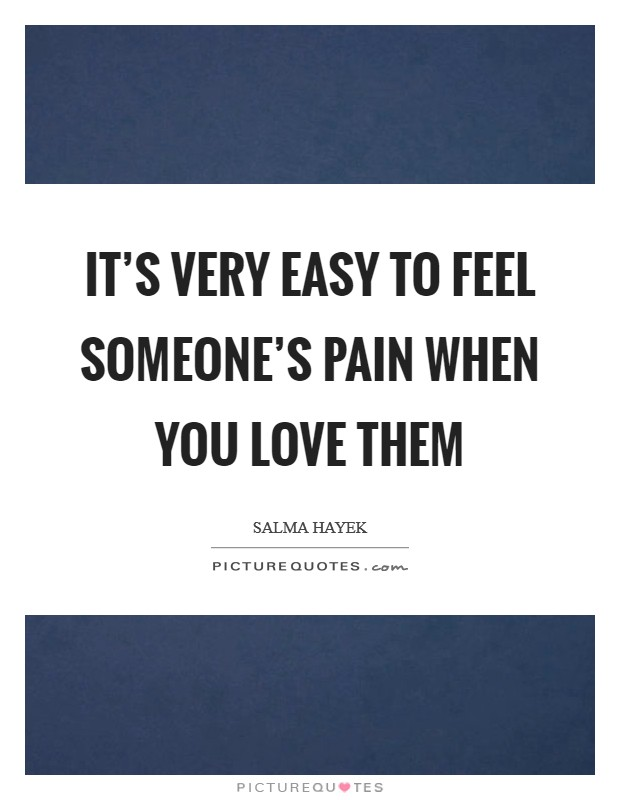 It's very easy to feel someone's pain when you love them Picture Quote #1