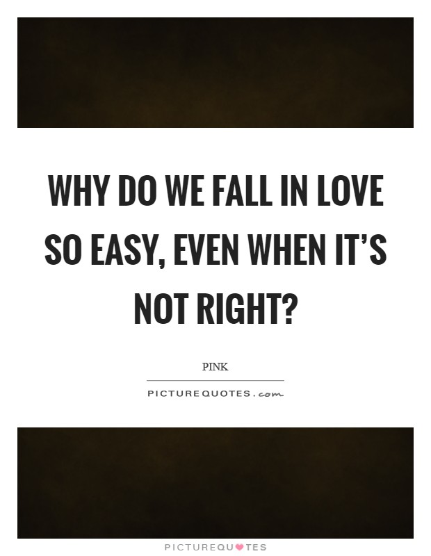 Why do we fall in love so easy, even when it's not right? Picture Quote #1