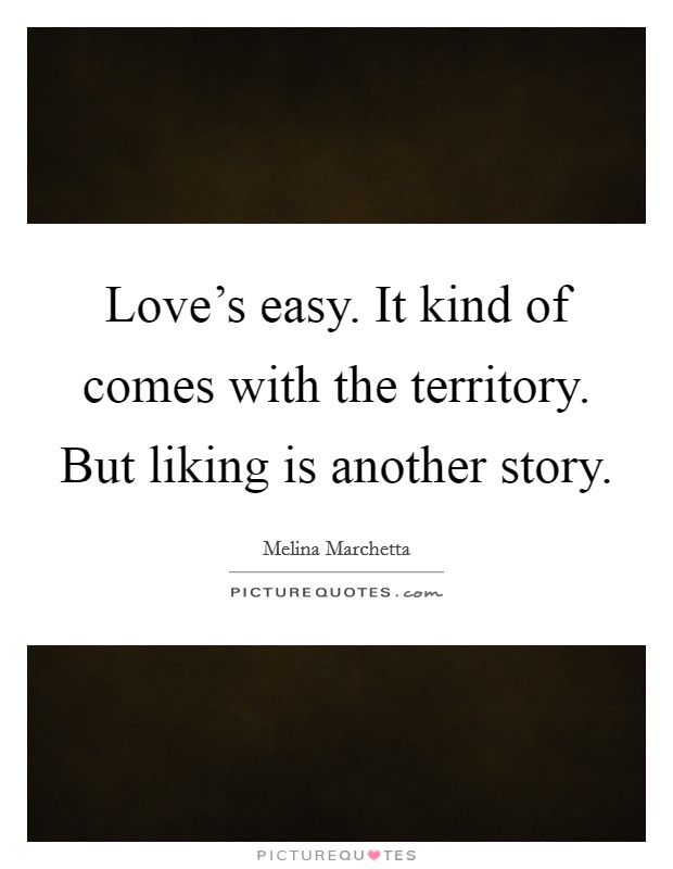 Love's easy. It kind of comes with the territory. But liking is another story Picture Quote #1