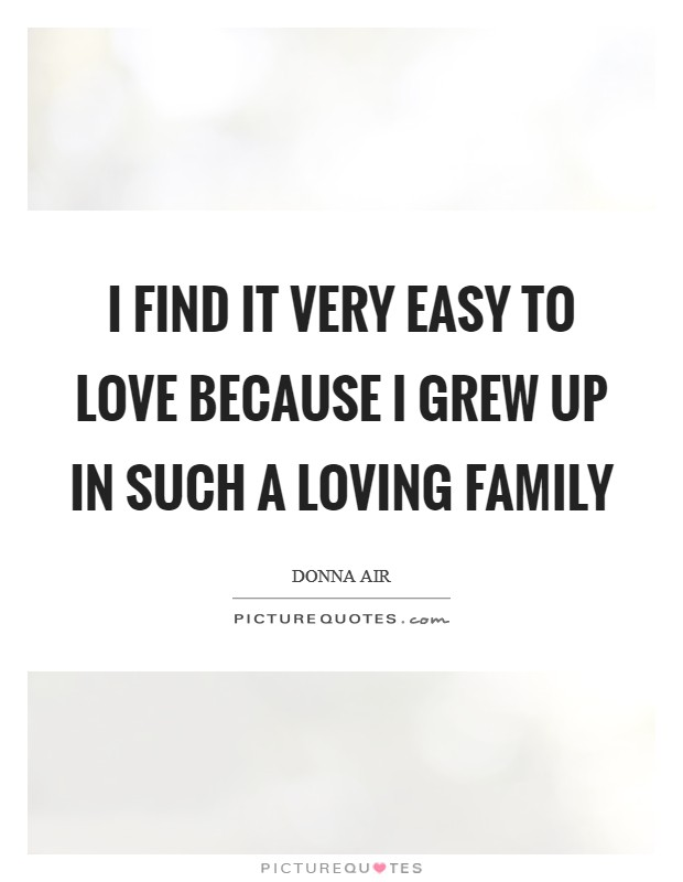 I find it very easy to love because I grew up in such a loving family Picture Quote #1
