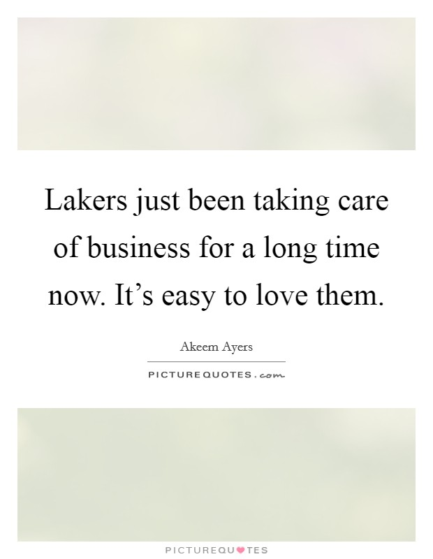 Lakers just been taking care of business for a long time now. It's easy to love them Picture Quote #1