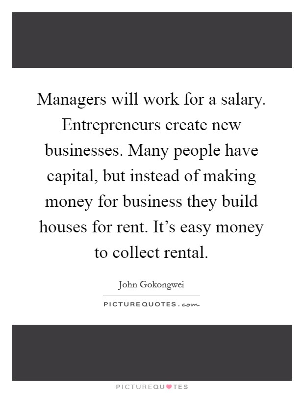 Managers will work for a salary. Entrepreneurs create new businesses. Many people have capital, but instead of making money for business they build houses for rent. It's easy money to collect rental. Picture Quote #1