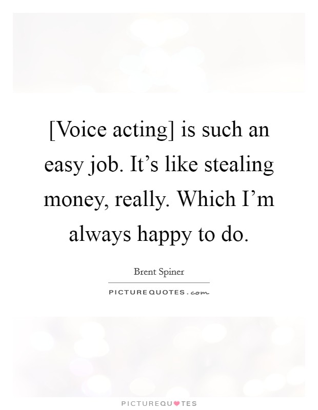 [Voice acting] is such an easy job. It's like stealing money, really. Which I'm always happy to do Picture Quote #1