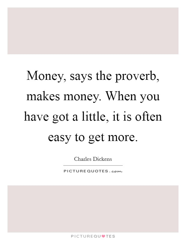 Money, says the proverb, makes money. When you have got a little, it is often easy to get more Picture Quote #1
