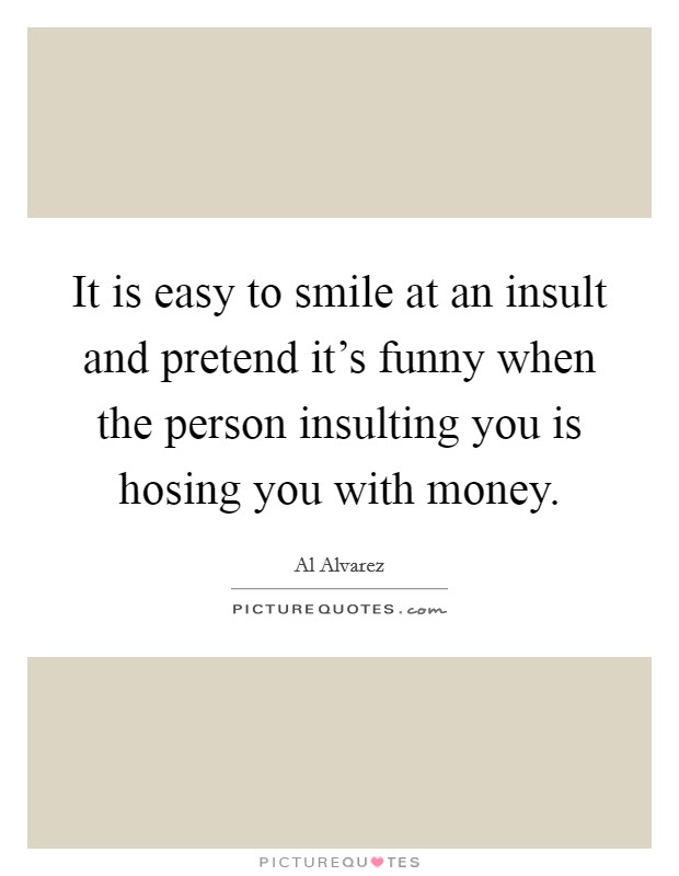 It is easy to smile at an insult and pretend it's funny when the person insulting you is hosing you with money Picture Quote #1