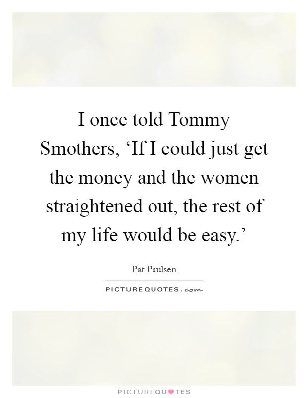 I once told Tommy Smothers, 'If I could just get the money and the women straightened out, the rest of my life would be easy.' Picture Quote #1