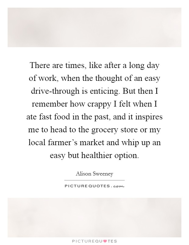 There are times, like after a long day of work, when the thought of an easy drive-through is enticing. But then I remember how crappy I felt when I ate fast food in the past, and it inspires me to head to the grocery store or my local farmer's market and whip up an easy but healthier option Picture Quote #1