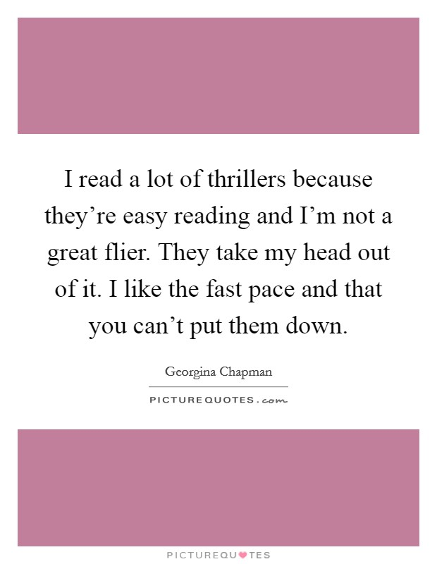 I read a lot of thrillers because they're easy reading and I'm not a great flier. They take my head out of it. I like the fast pace and that you can't put them down. Picture Quote #1