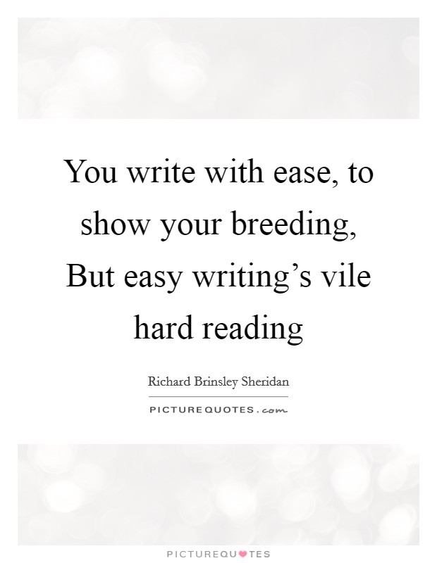 You write with ease, to show your breeding, But easy writing's vile hard reading Picture Quote #1