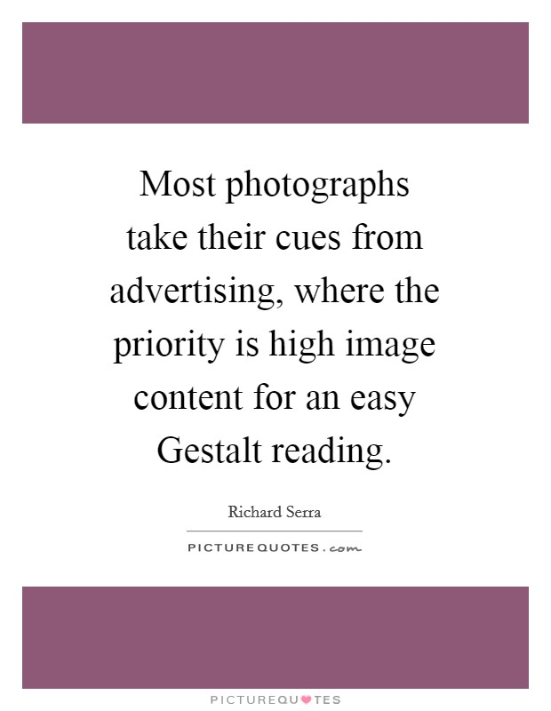 Most photographs take their cues from advertising, where the priority is high image content for an easy Gestalt reading. Picture Quote #1