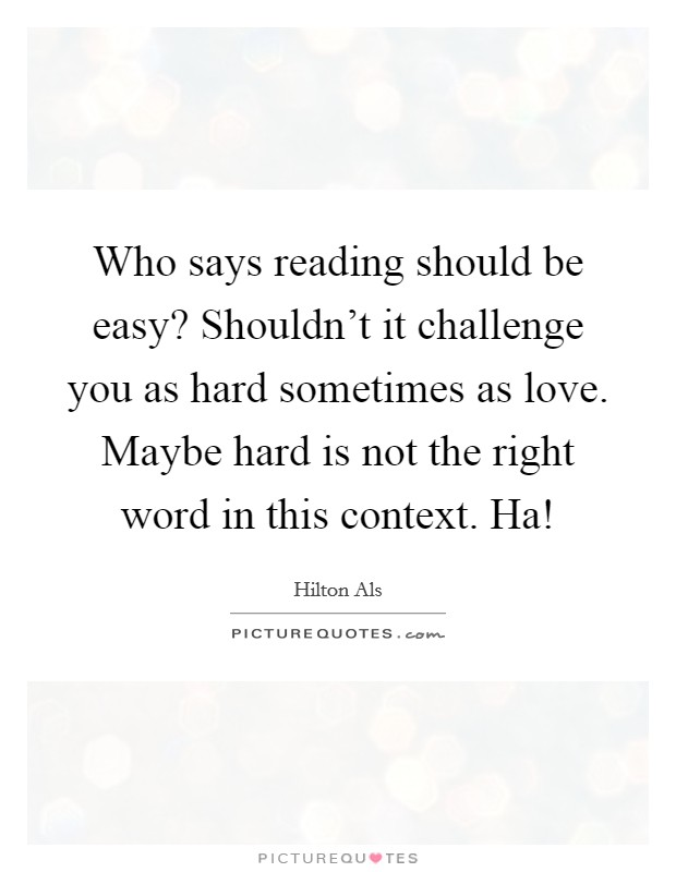 Who says reading should be easy? Shouldn't it challenge you as hard sometimes as love. Maybe hard is not the right word in this context. Ha! Picture Quote #1