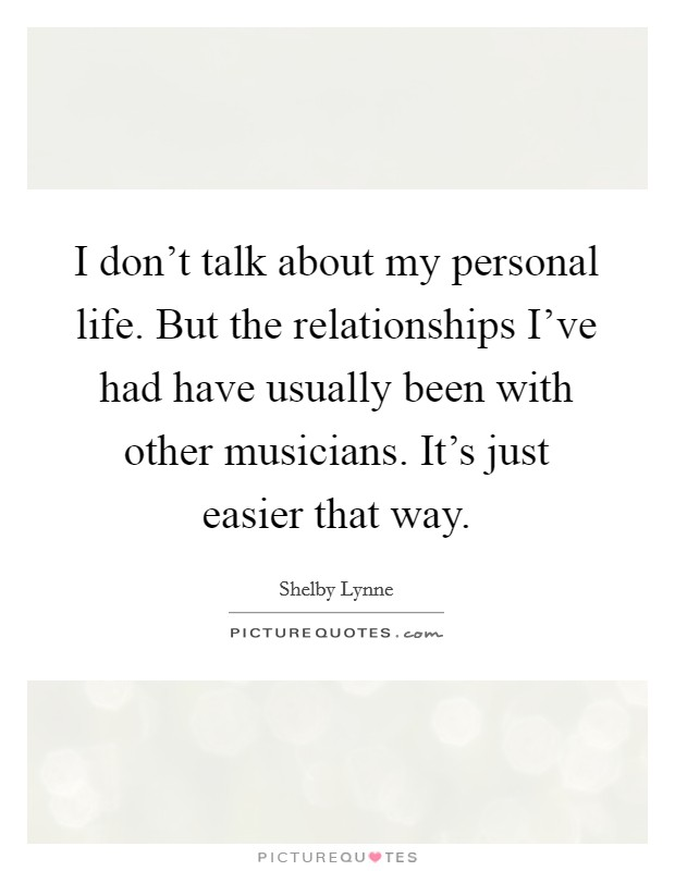 I don't talk about my personal life. But the relationships I've had have usually been with other musicians. It's just easier that way Picture Quote #1