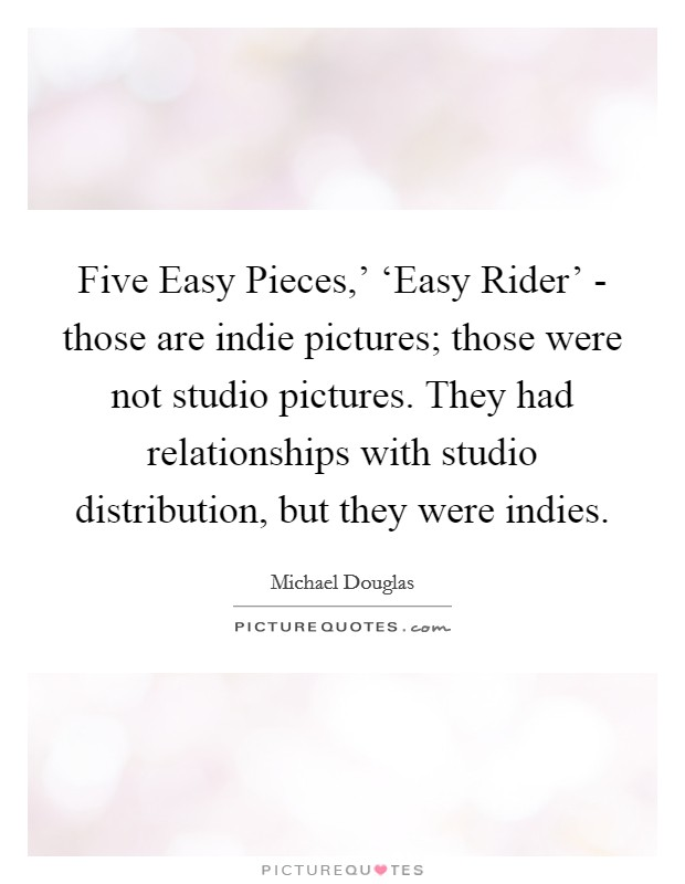 Five Easy Pieces,' 'Easy Rider' - those are indie pictures; those were not studio pictures. They had relationships with studio distribution, but they were indies Picture Quote #1
