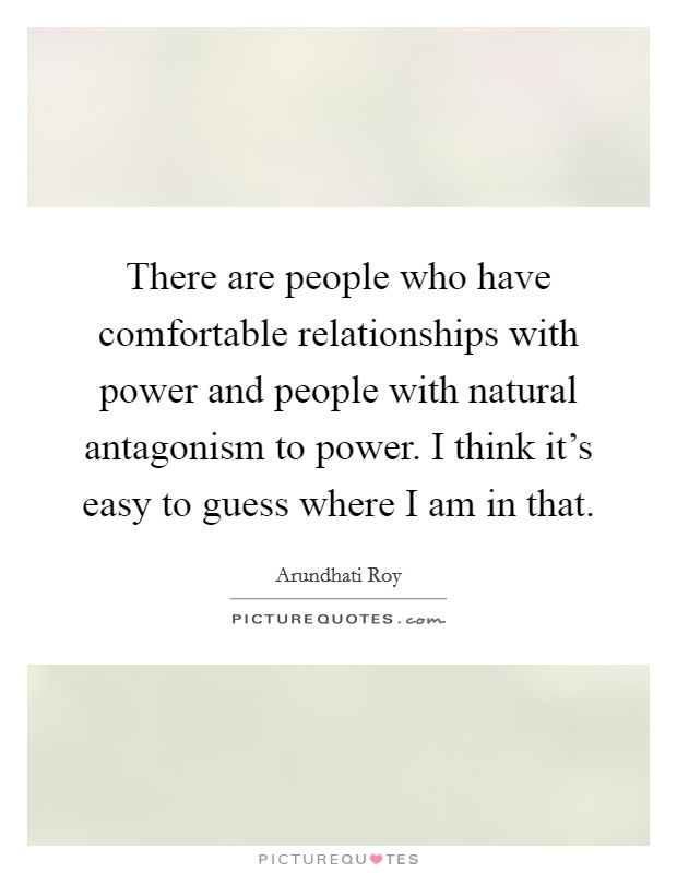There are people who have comfortable relationships with power and people with natural antagonism to power. I think it's easy to guess where I am in that Picture Quote #1