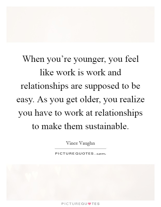 When you're younger, you feel like work is work and relationships are supposed to be easy. As you get older, you realize you have to work at relationships to make them sustainable Picture Quote #1