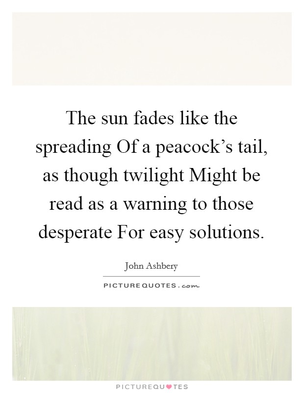 The sun fades like the spreading Of a peacock's tail, as though twilight Might be read as a warning to those desperate For easy solutions Picture Quote #1
