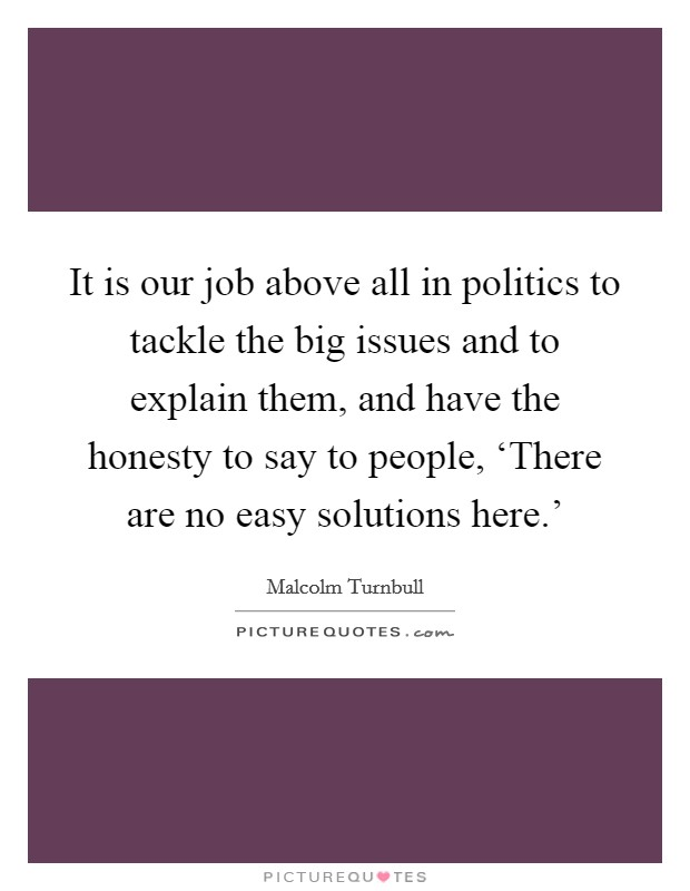 It is our job above all in politics to tackle the big issues and to explain them, and have the honesty to say to people, 'There are no easy solutions here.' Picture Quote #1