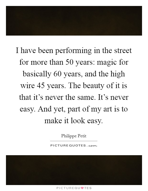 I have been performing in the street for more than 50 years: magic for basically 60 years, and the high wire 45 years. The beauty of it is that it's never the same. It's never easy. And yet, part of my art is to make it look easy Picture Quote #1
