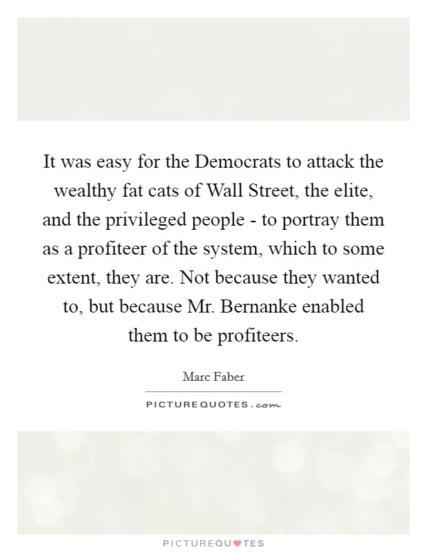 It was easy for the Democrats to attack the wealthy fat cats of Wall Street, the elite, and the privileged people - to portray them as a profiteer of the system, which to some extent, they are. Not because they wanted to, but because Mr. Bernanke enabled them to be profiteers Picture Quote #1