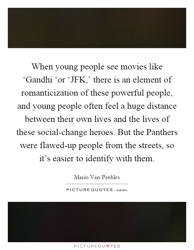 When young people see movies like 'Gandhi 'or 'JFK,' there is an element of romanticization of these powerful people, and young people often feel a huge distance between their own lives and the lives of these social-change heroes. But the Panthers were flawed-up people from the streets, so it's easier to identify with them Picture Quote #1