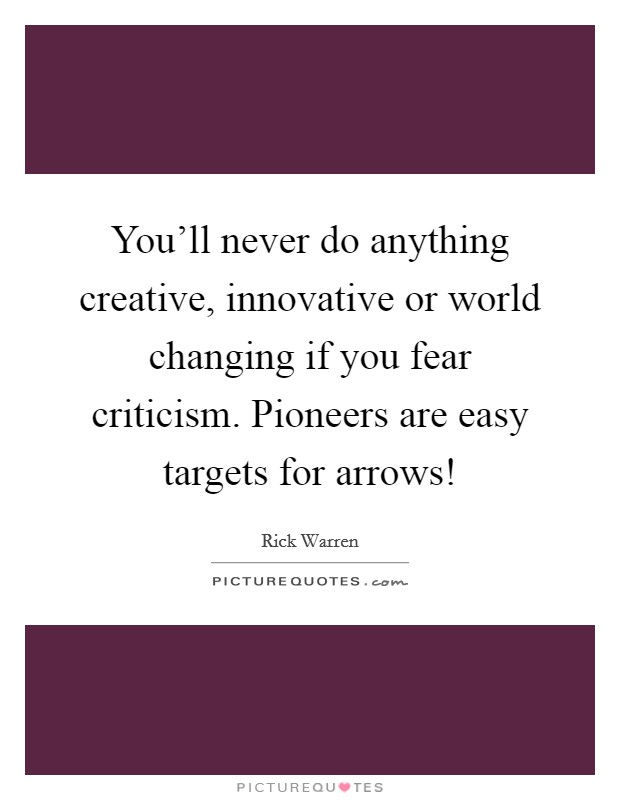 You'll never do anything creative, innovative or world changing if you fear criticism. Pioneers are easy targets for arrows! Picture Quote #1