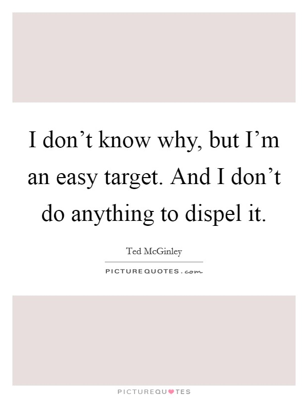 I don't know why, but I'm an easy target. And I don't do anything to dispel it Picture Quote #1