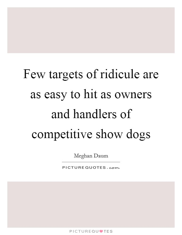 Few targets of ridicule are as easy to hit as owners and handlers of competitive show dogs Picture Quote #1